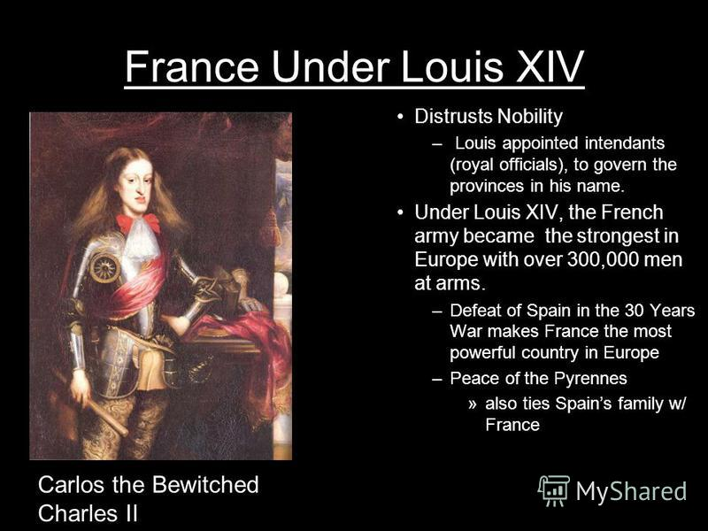 France Under Louis XIV Distrusts Nobility – Louis appointed intendants (royal officials), to govern the provinces in his name. Under Louis XIV, the French army became the strongest in Europe with over 300,000 men at arms. –Defeat of Spain in the 30 Y