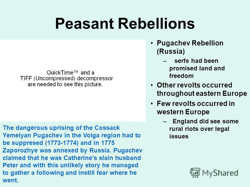 Peasant Rebellions Pugachev Rebellion (Russia) – serfs had been promised land and freedom Other revolts occurred throughout eastern Europe Few revolts occurred in western Europe – England did see some rural riots over legal issues The dangerous upris