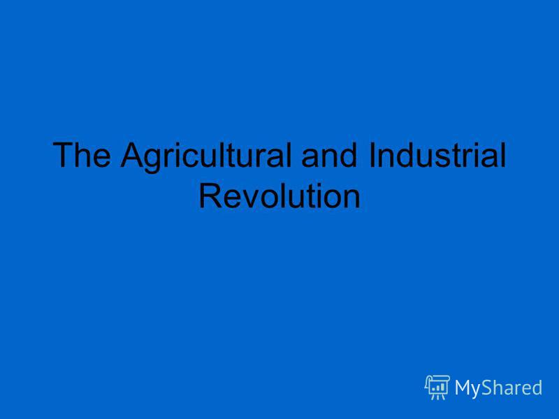 The Agricultural and Industrial Revolution