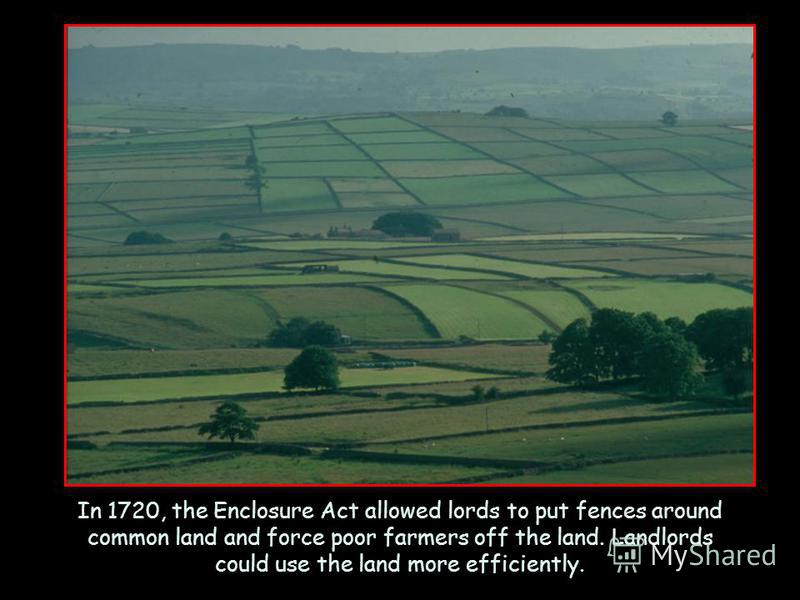 In 1720, the Enclosure Act allowed lords to put fences around common land and force poor farmers off the land. Landlords could use the land more efficiently.