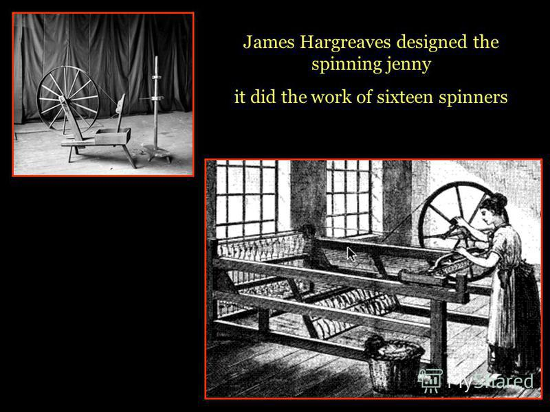 James Hargreaves designed the spinning jenny it did the work of sixteen spinners