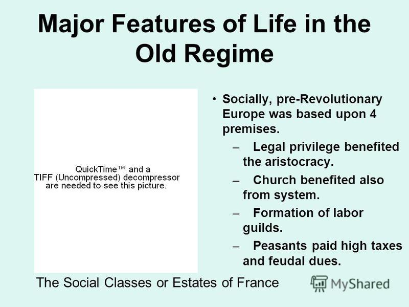 Major Features of Life in the Old Regime Socially, pre-Revolutionary Europe was based upon 4 premises. – Legal privilege benefited the aristocracy. – Church benefited also from system. – Formation of labor guilds. – Peasants paid high taxes and feuda