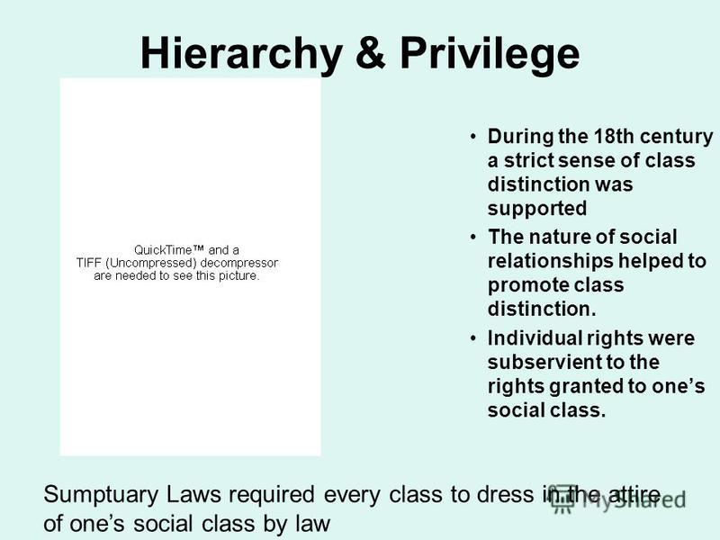 Hierarchy & Privilege During the 18th century a strict sense of class distinction was supported The nature of social relationships helped to promote class distinction. Individual rights were subservient to the rights granted to ones social class. Sum