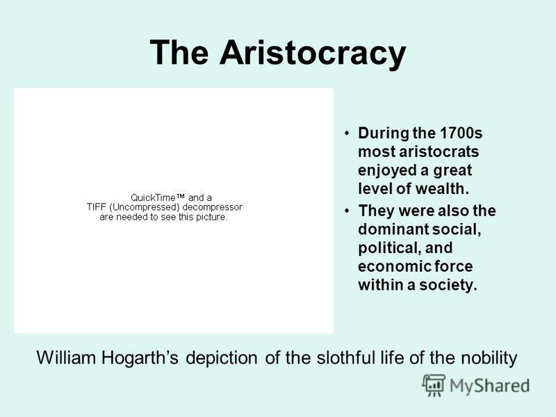 The Aristocracy During the 1700s most aristocrats enjoyed a great level of wealth. They were also the dominant social, political, and economic force within a society. William Hogarths depiction of the slothful life of the nobility