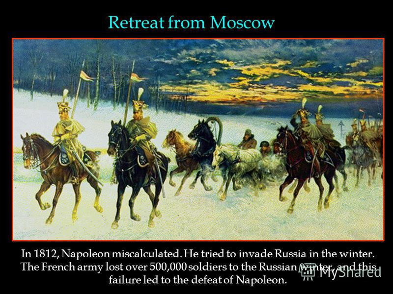 Retreat from Moscow In 1812, Napoleon miscalculated. He tried to invade Russia in the winter. The French army lost over 500,000 soldiers to the Russian winter, and this failure led to the defeat of Napoleon.