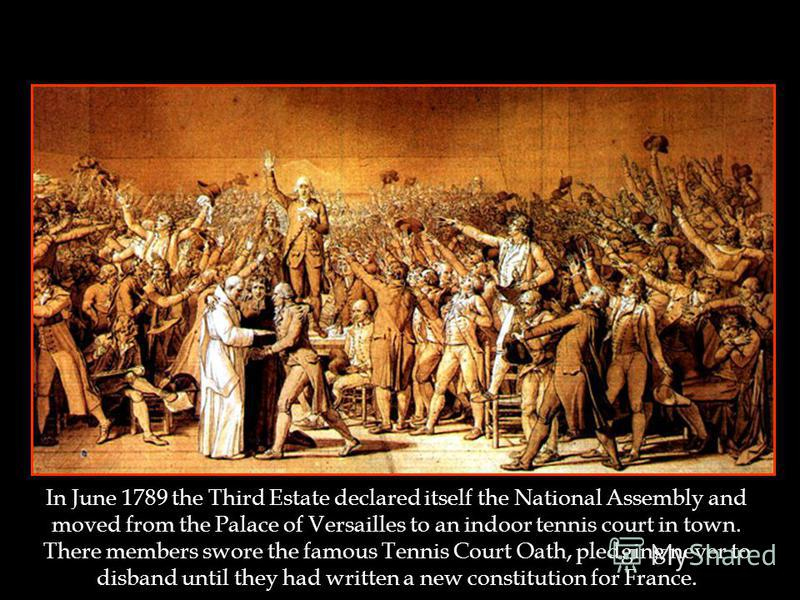 The Tennis Court Oath In June 1789 the Third Estate declared itself the National Assembly and moved from the Palace of Versailles to an indoor tennis court in town. There members swore the famous Tennis Court Oath, pledging never to disband until the