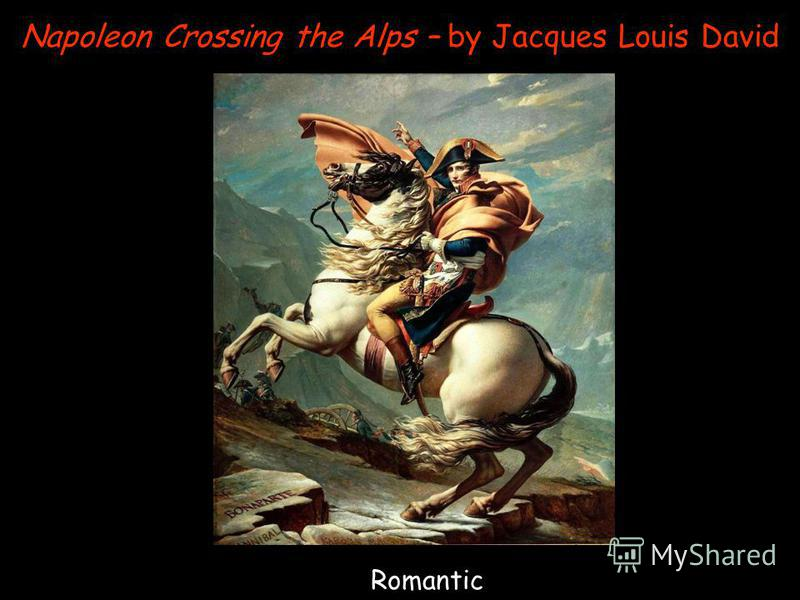 Napoleon Crossing the Alps – by Jacques Louis David Romantic