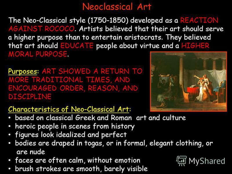 Neoclassical Art The Neo-Classical style (1750-1850) developed as a REACTION AGAINST ROCOCO. Artists believed that their art should serve a higher purpose than to entertain aristocrats. They believed that art should EDUCATE people about virtue and a