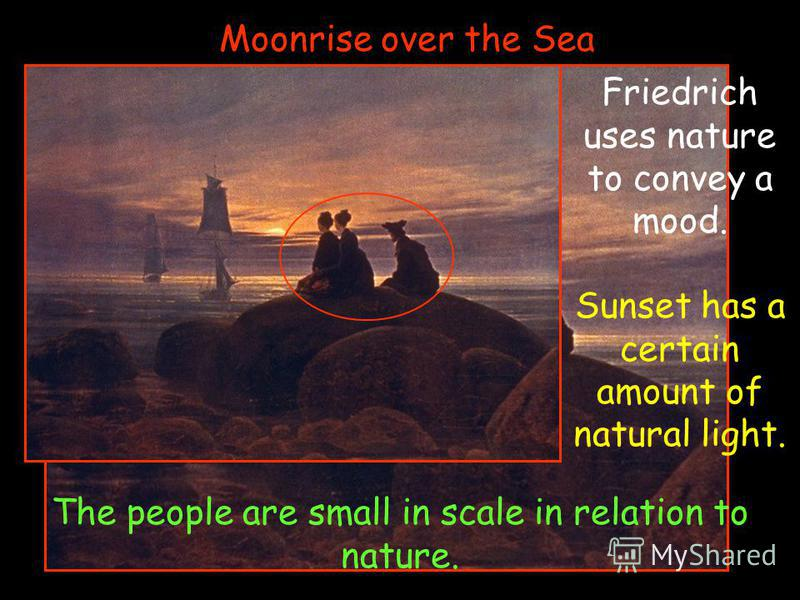 Moonrise over the Sea Friedrich uses nature to convey a mood. Sunset has a certain amount of natural light. The people are small in scale in relation to nature.
