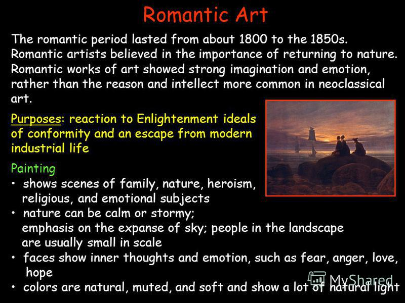 Romantic Art The romantic period lasted from about 1800 to the 1850s. Romantic artists believed in the importance of returning to nature. Romantic works of art showed strong imagination and emotion, rather than the reason and intellect more common in