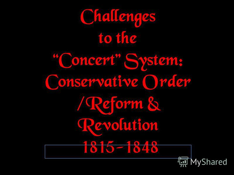 Challenges to the Concert System: Conservative Order /Reform & Revolution 1815-1848