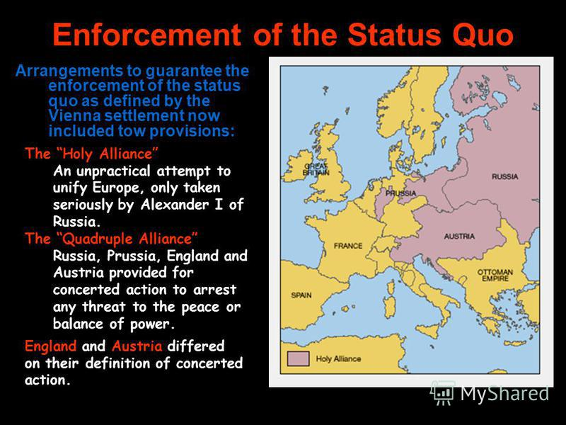 Enforcement of the Status Quo Arrangements to guarantee the enforcement of the status quo as defined by the Vienna settlement now included tow provisions: The Holy Alliance An unpractical attempt to unify Europe, only taken seriously by Alexander I o