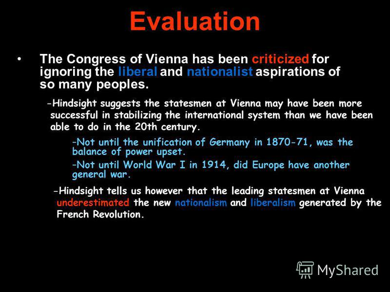 Evaluation The Congress of Vienna has been criticized for ignoring the liberal and nationalist aspirations of so many peoples. -Hindsight suggests the statesmen at Vienna may have been more successful in stabilizing the international system than we h