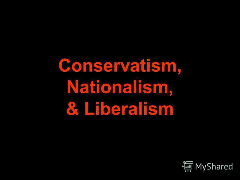 Conservatism, Nationalism, & Liberalism