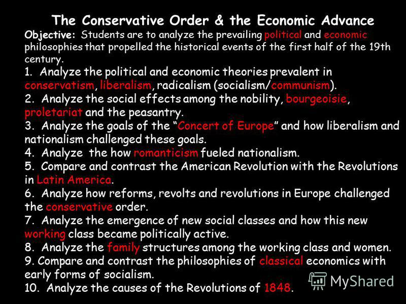 The Conservative Order & the Economic Advance Objective: Students are to analyze the prevailing political and economic philosophies that propelled the historical events of the first half of the 19th century. 1. Analyze the political and economic theo
