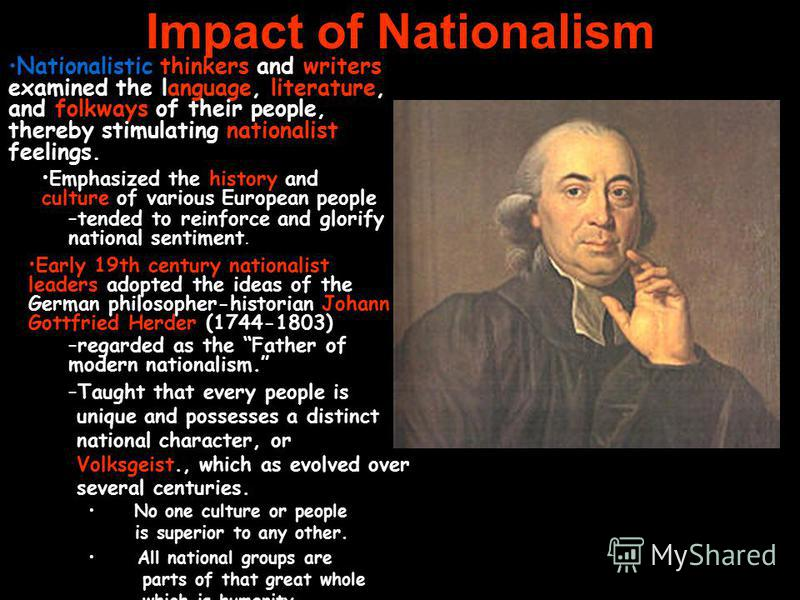 Impact of Nationalism All national groups are parts of that great whole which is humanity. Nationalistic thinkers and writers examined the language, literature, and folkways of their people, thereby stimulating nationalist feelings. Emphasized the hi
