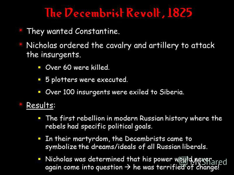 The Decembrist Revolt, 1825 4 They wanted Constantine. 4 Nicholas ordered the cavalry and artillery to attack the insurgents. Over 60 were killed. 5 plotters were executed. Over 100 insurgents were exiled to Siberia. 4 Results: The first rebellion in