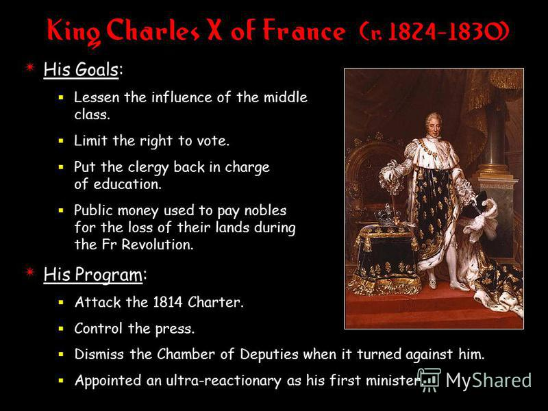 King Charles X of France (r. 1824-1830) 4 His Goals: Lessen the influence of the middle class. Limit the right to vote. Put the clergy back in charge of education. Public money used to pay nobles for the loss of their lands during the Fr Revolution.