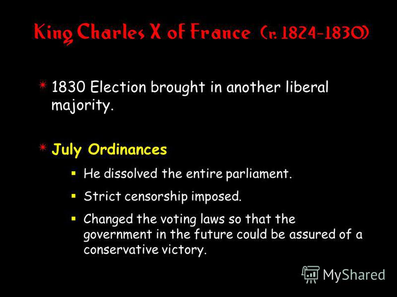 4 1830 Election brought in another liberal majority. 4 July Ordinances He dissolved the entire parliament. Strict censorship imposed. Changed the voting laws so that the government in the future could be assured of a conservative victory. King Charle