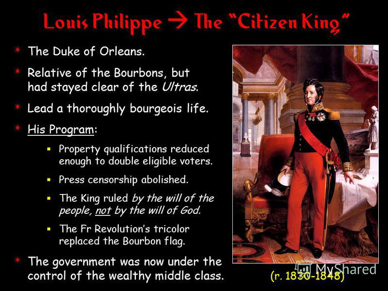 Louis Philippe The Citizen King 4 The Duke of Orleans. 4 Relative of the Bourbons, but had stayed clear of the Ultras. 4 Lead a thoroughly bourgeois life. 4 His Program: Property qualifications reduced enough to double eligible voters. Press censorsh