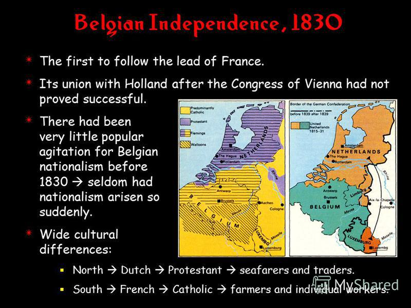 Belgian Independence, 1830 4 The first to follow the lead of France. 4 Its union with Holland after the Congress of Vienna had not proved successful. 4 There had been very little popular agitation for Belgian nationalism before 1830 seldom had nation