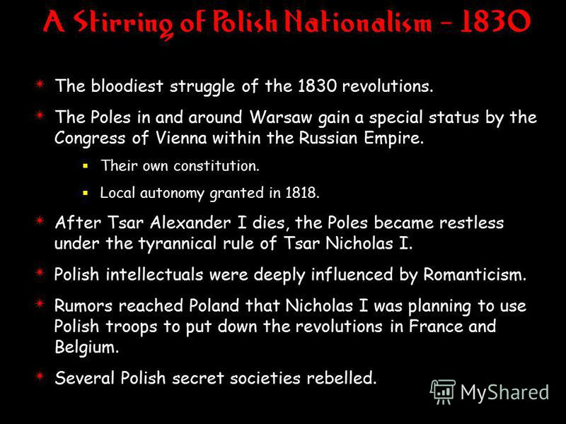 4 The bloodiest struggle of the 1830 revolutions. 4 The Poles in and around Warsaw gain a special status by the Congress of Vienna within the Russian Empire. Their own constitution. Local autonomy granted in 1818. 4 After Tsar Alexander I dies, the P