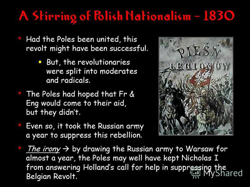 A Stirring of Polish Nationalism - 1830 4 Had the Poles been united, this revolt might have been successful. But, the revolutionaries were split into moderates and radicals. 4 The Poles had hoped that Fr & Eng would come to their aid, but they didnt.