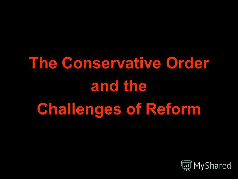 The Conservative Order and the Challenges of Reform