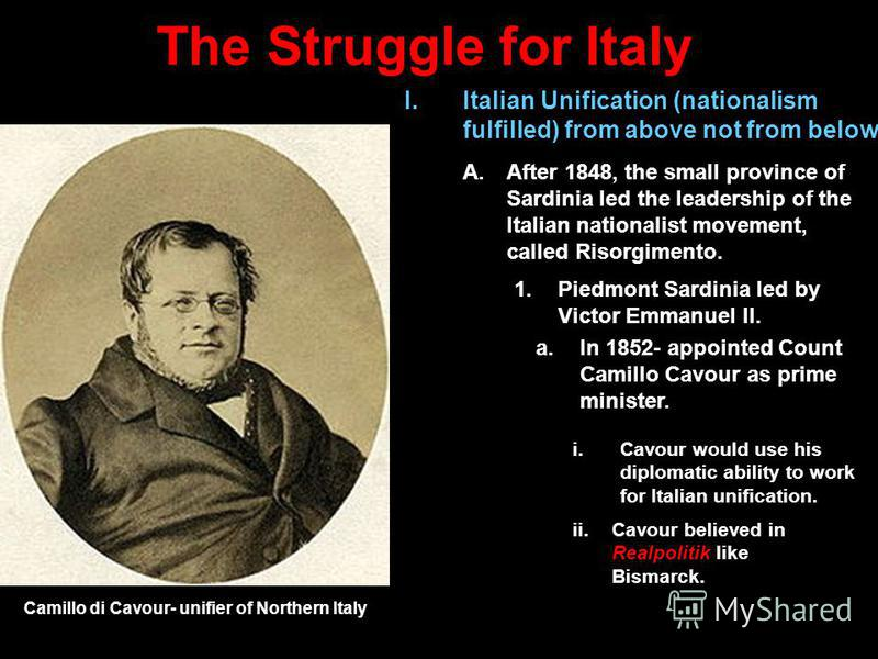 The Struggle for Italy ii.Cavour believed in Realpolitik like Bismarck. I.Italian Unification (nationalism fulfilled) from above not from below A.After 1848, the small province of Sardinia led the leadership of the Italian nationalist movement, calle