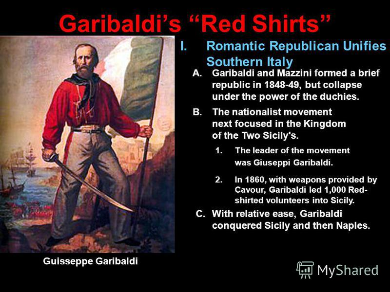 Garibaldis Red Shirts C.With relative ease, Garibaldi conquered Sicily and then Naples. Guisseppe Garibaldi I.Romantic Republican Unifies Southern Italy A.Garibaldi and Mazzini formed a brief republic in 1848-49, but collapse under the power of the d