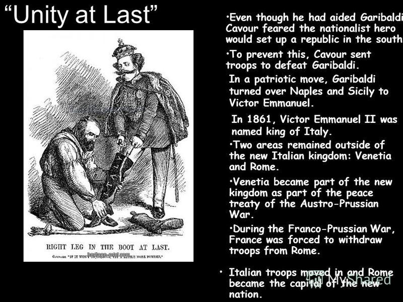 Unity at Last Italian troops moved in and Rome became the capital of the new nation. Even though he had aided Garibaldi, Cavour feared the nationalist hero would set up a republic in the south. To prevent this, Cavour sent troops to defeat Garibaldi.