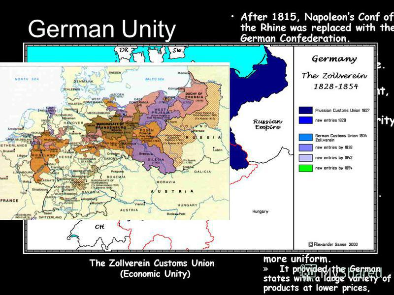 German Unity After 1815, Napoleons Conf of the Rhine was replaced with the German Confederation. The Zollverein Customs Union (Economic Unity) » It provided the German states with a large variety of products at lower prices, –– The Zollverein benefit