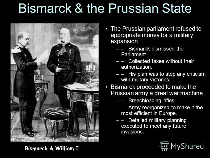 Bismarck & the Prussian State The Prussian parliament refused to appropriate money for a military expansion –– Bismarck dismissed the Parliament –– Collected taxes without their authorization. –– His plan was to stop any criticism with military victo