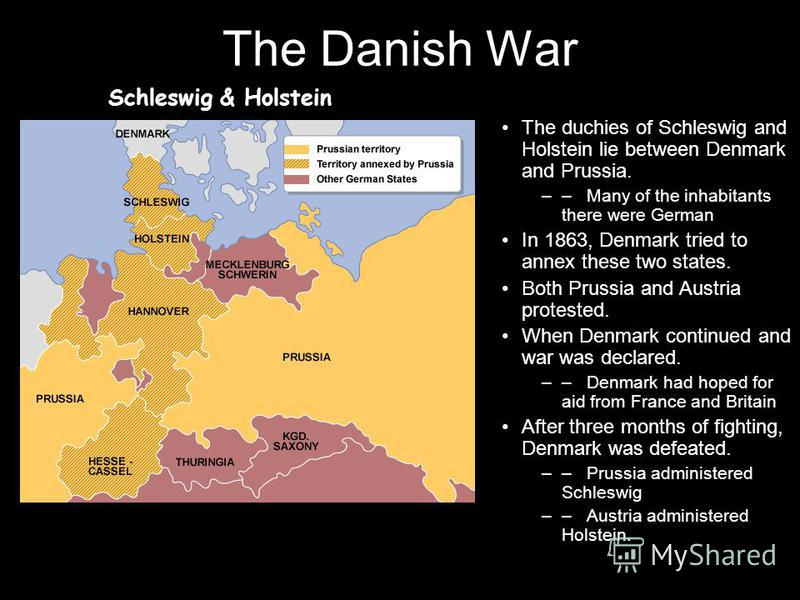 The Danish War The duchies of Schleswig and Holstein lie between Denmark and Prussia. –– Many of the inhabitants there were German In 1863, Denmark tried to annex these two states. Both Prussia and Austria protested. When Denmark continued and war wa