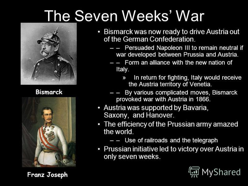 The Seven Weeks War Bismarck was now ready to drive Austria out of the German Confederation. –– Persuaded Napoleon III to remain neutral if war developed between Prussia and Austria. –– Form an alliance with the new nation of Italy. » In return for f