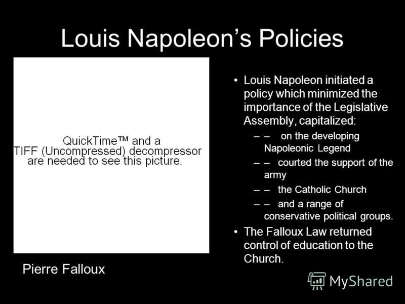 Louis Napoleons Policies Louis Napoleon initiated a policy which minimized the importance of the Legislative Assembly, capitalized: –– on the developing Napoleonic Legend –– courted the support of the army –– the Catholic Church –– and a range of con