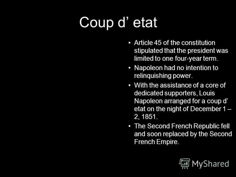 Coup d etat Article 45 of the constitution stipulated that the president was limited to one four-year term. Napoleon had no intention to relinquishing power. With the assistance of a core of dedicated supporters, Louis Napoleon arranged for a coup d