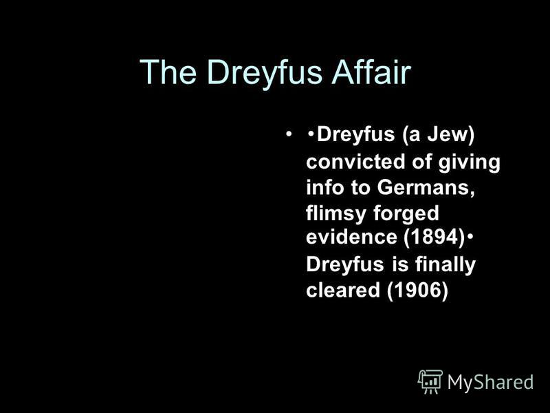 The Dreyfus Affair Dreyfus (a Jew) convicted of giving info to Germans, flimsy forged evidence (1894) Dreyfus is finally cleared (1906)