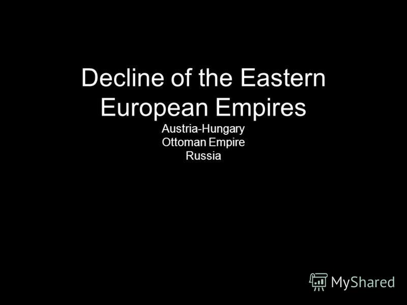 Decline of the Eastern European Empires Austria-Hungary Ottoman Empire Russia