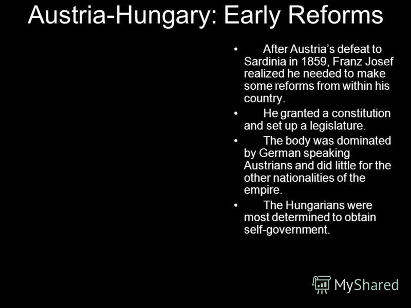 Austria-Hungary: Early Reforms After Austrias defeat to Sardinia in 1859, Franz Josef realized he needed to make some reforms from within his country. He granted a constitution and set up a legislature. The body was dominated by German speaking Austr