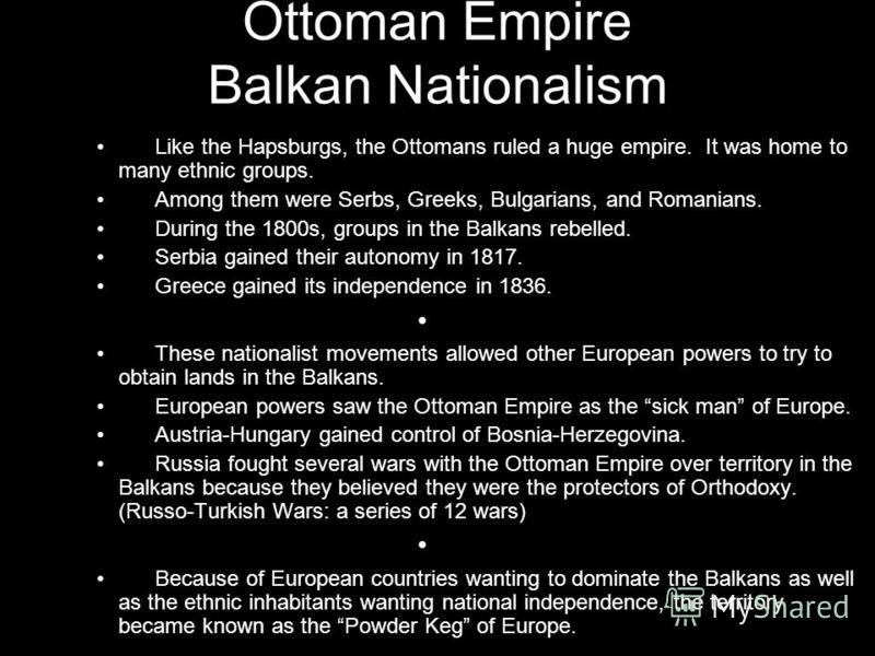 Ottoman Empire Balkan Nationalism Like the Hapsburgs, the Ottomans ruled a huge empire. It was home to many ethnic groups. Among them were Serbs, Greeks, Bulgarians, and Romanians. During the 1800s, groups in the Balkans rebelled. Serbia gained their