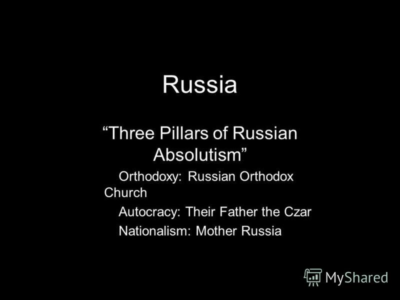 Russia Three Pillars of Russian Absolutism Orthodoxy: Russian Orthodox Church Autocracy: Their Father the Czar Nationalism: Mother Russia