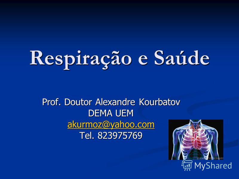 Respiração e Saúde Prof. Doutor Alexandre Kourbatov DEMA UEM akurmoz@yahoo.com Tel. 823975769