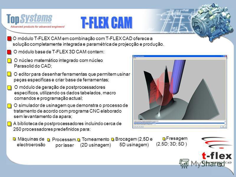 9 O módulo T-FLEX CAM em combinação com T-FLEX CAD oferece a solução completamente integrada e paramétrica de projecção e produção. O módulo base de T-FLEX 3D CAM contem: O núcleo matemático integrado com núcleo Parasolid do CAD; O editor para desenh