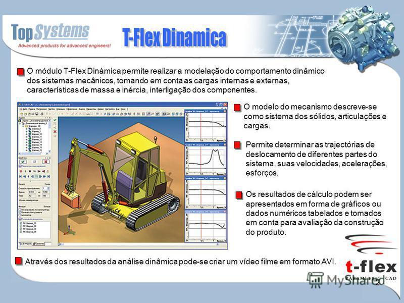 2 O módulo T-Flex Dinámica permite realizar a modelação do comportamento dinâmico dos sistemas mecânicos, tomando em conta as cargas internas e externas, características de massa e inércia, interligação dos componentes. Permite determinar as trajectó