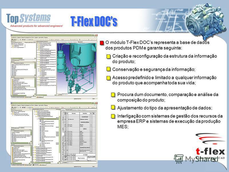 3 O módulo T-Flex DOCs representa a base de dados dos produtos PDM e garante seguinte: Criação e reconfiguração da estrutura da informação do produto; Conservação e segurança da informação; Acesso predefinido e limitado a qualquer informação do produ