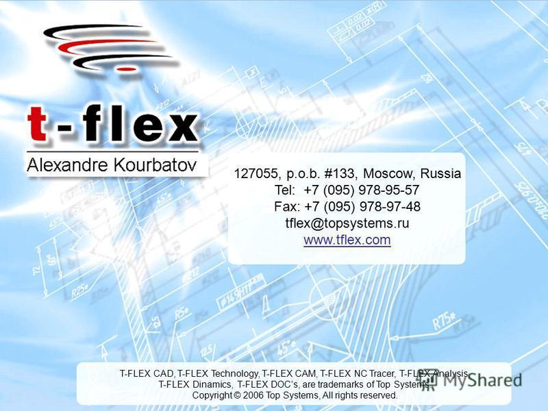 6 127055, p.o.b. #133, Moscow, Russia Tel: +7 (095) 978-95-57 Fax: +7 (095) 978-97-48 tflex@topsystems.ru www.tflex.com T-FLEX CAD, T-FLEX Technology, T-FLEX CAM, T-FLEX NC Tracer, T-FLEX Analysis, T-FLEX Dinamics, T-FLEX DOCs, are trademarks of Top