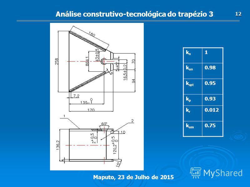 Maputo, 23 de Julho de 2015 12 Análise construtivo-tecnológica do trapézio 3 knkn 1 k un 0.98 k spt 0.95 kpkp 0.93 krkr 0.012 k um 0.75