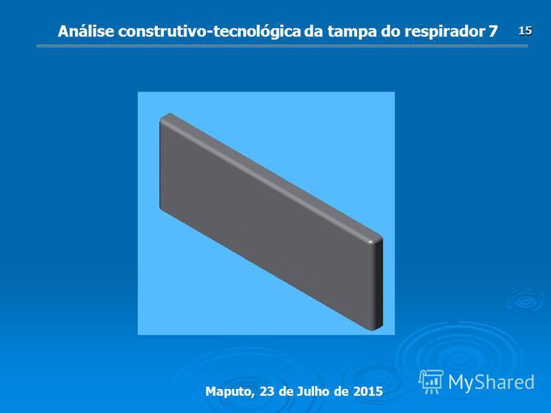 Maputo, 23 de Julho de 2015 15 Análise construtivo-tecnológica da tampa do respirador 7