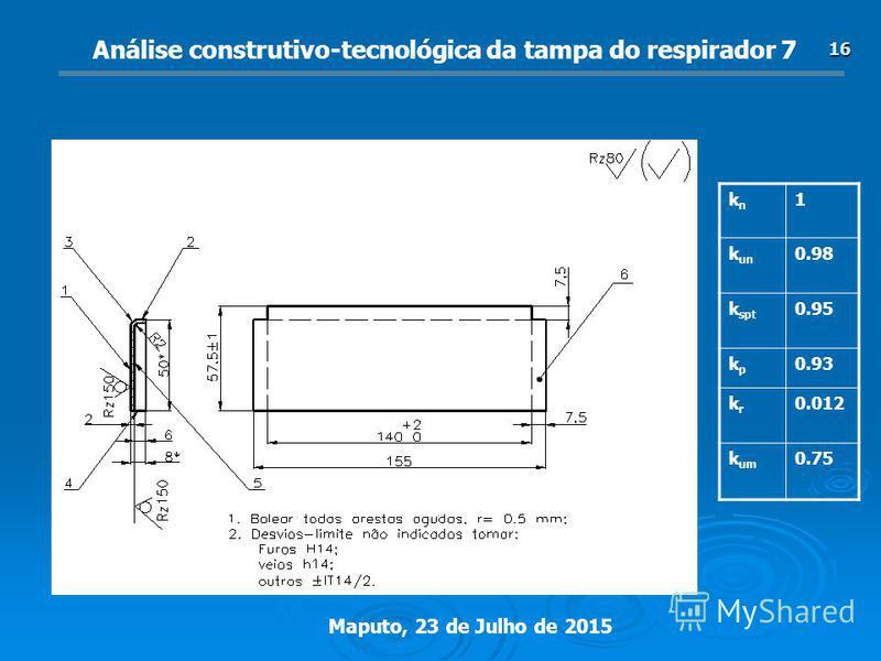 Maputo, 23 de Julho de 2015 16 Análise construtivo-tecnológica da tampa do respirador 7 knkn 1 k un 0.98 k spt 0.95 kpkp 0.93 krkr 0.012 k um 0.75
